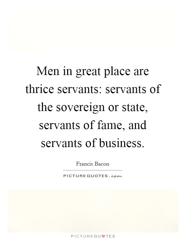 Men in great place are thrice servants: servants of the sovereign or state, servants of fame, and servants of business Picture Quote #1