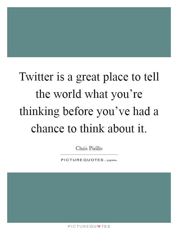Twitter is a great place to tell the world what you're thinking before you've had a chance to think about it Picture Quote #1