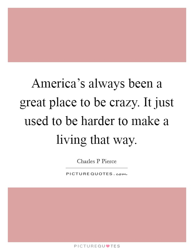 America's always been a great place to be crazy. It just used to be harder to make a living that way Picture Quote #1