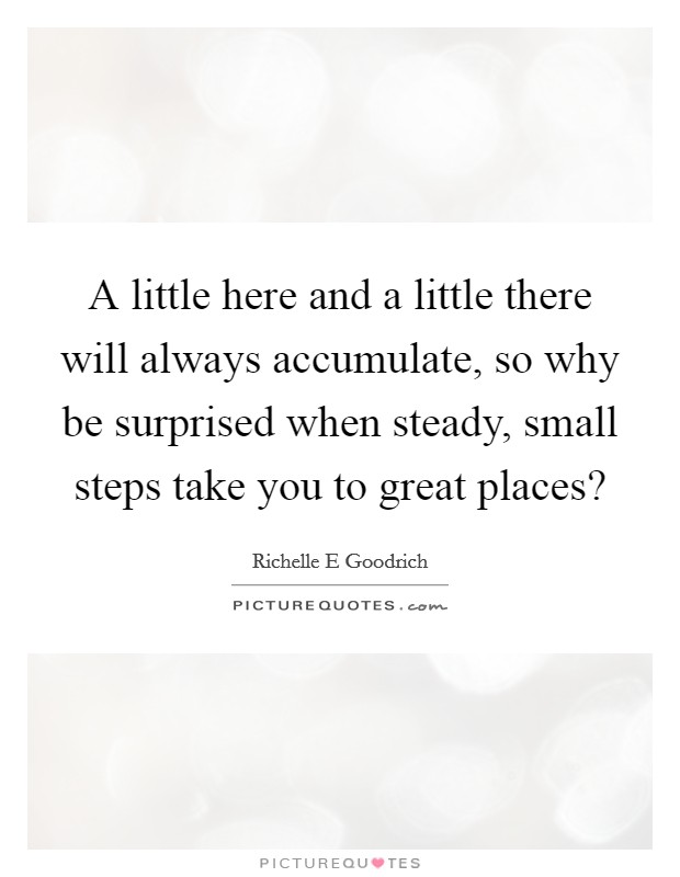 A little here and a little there will always accumulate, so why be surprised when steady, small steps take you to great places? Picture Quote #1