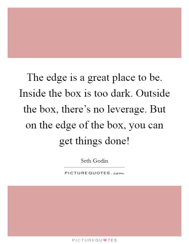 The edge is a great place to be. Inside the box is too dark. Outside the box, there's no leverage. But on the edge of the box, you can get things done! Picture Quote #1