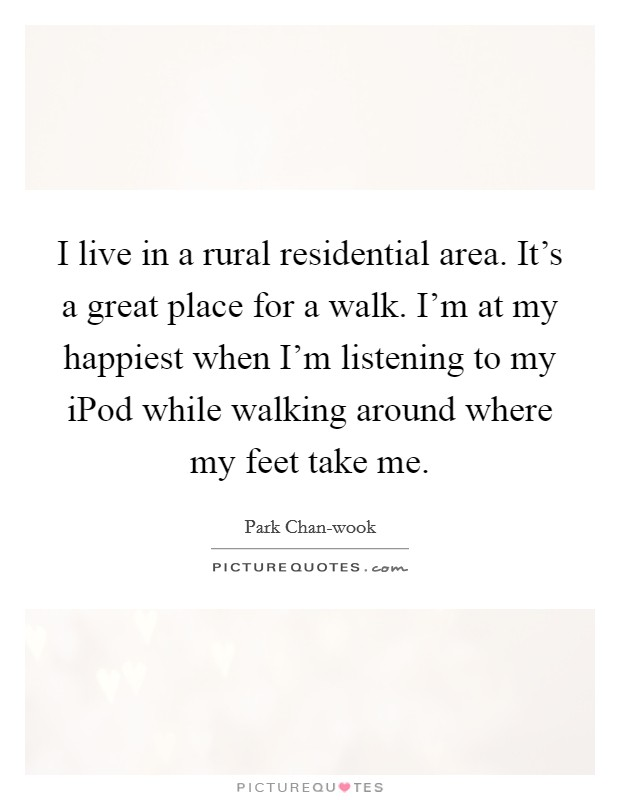 I live in a rural residential area. It's a great place for a walk. I'm at my happiest when I'm listening to my iPod while walking around where my feet take me Picture Quote #1