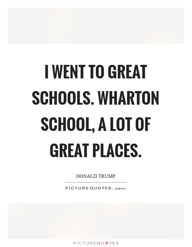 I went to great schools. Wharton School, a lot of great places Picture Quote #1