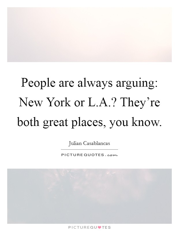 People are always arguing: New York or L.A.? They're both great places, you know Picture Quote #1