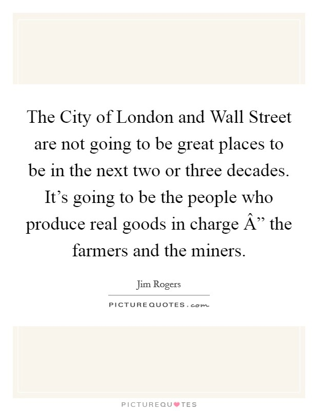 "The City of London and Wall Street are not going to be great places to be in the next two or three decades. It's going to be the people who produce real goods in charge "" the farmers and the miners. Picture Quote #1"