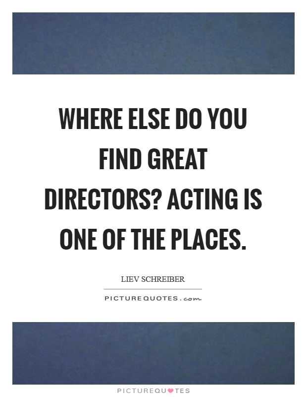 Where else do you find great directors? Acting is one of the places Picture Quote #1