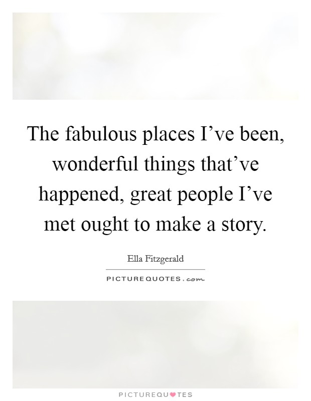 The fabulous places I've been, wonderful things that've happened, great people I've met ought to make a story Picture Quote #1