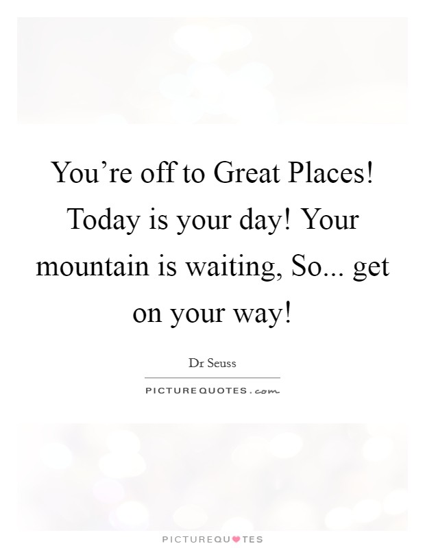 You're off to Great Places! Today is your day! Your mountain is waiting, So... get on your way! Picture Quote #1