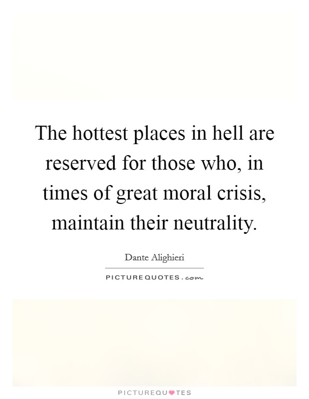 The hottest places in hell are reserved for those who, in times of great moral crisis, maintain their neutrality Picture Quote #1