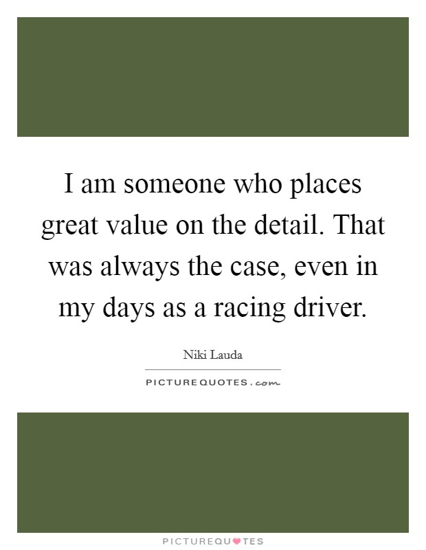 I am someone who places great value on the detail. That was always the case, even in my days as a racing driver Picture Quote #1