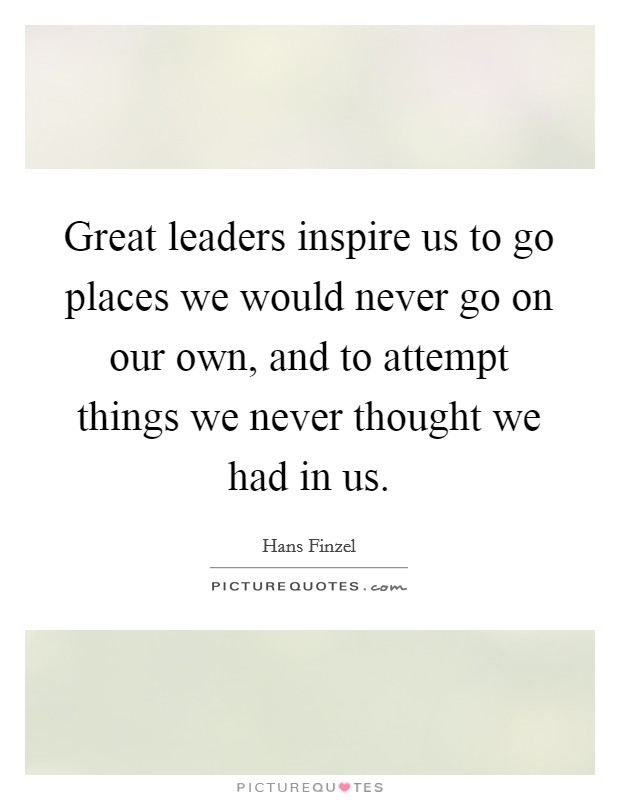 Great leaders inspire us to go places we would never go on our own, and to attempt things we never thought we had in us Picture Quote #1