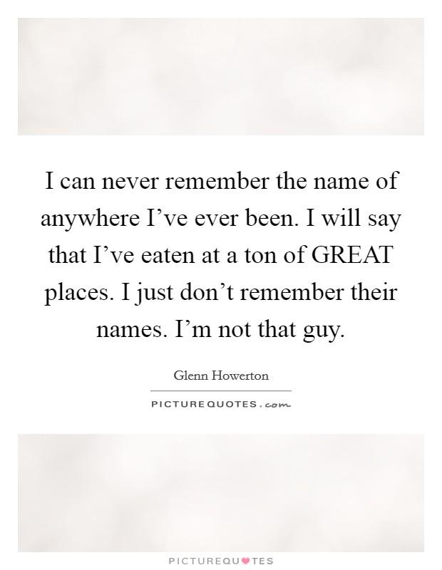I can never remember the name of anywhere I've ever been. I will say that I've eaten at a ton of GREAT places. I just don't remember their names. I'm not that guy Picture Quote #1