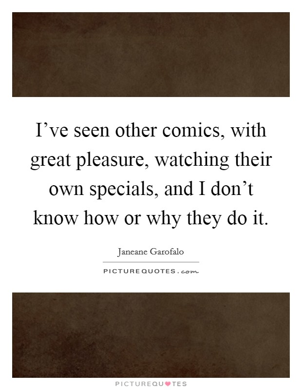 I've seen other comics, with great pleasure, watching their own specials, and I don't know how or why they do it. Picture Quote #1