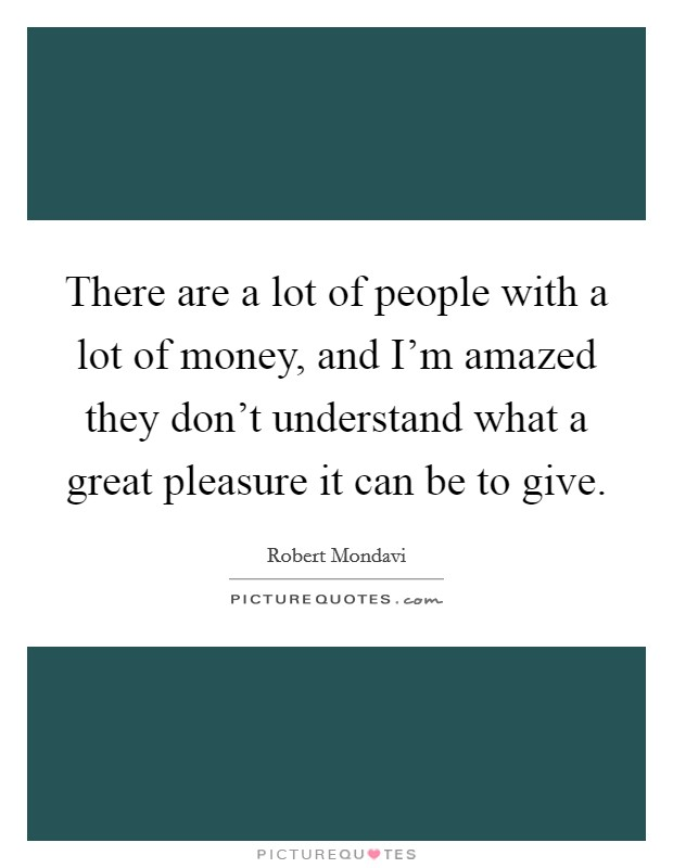 There are a lot of people with a lot of money, and I'm amazed they don't understand what a great pleasure it can be to give Picture Quote #1