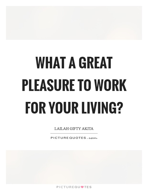 What a great pleasure to work for your living? Picture Quote #1