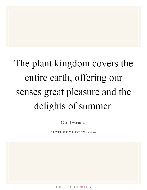 The plant kingdom covers the entire earth, offering our senses great pleasure and the delights of summer Picture Quote #1