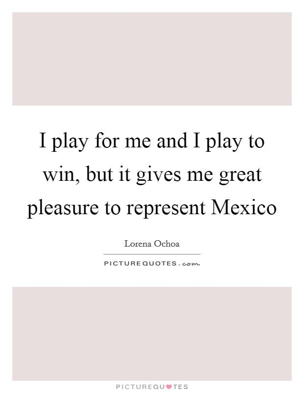 I play for me and I play to win, but it gives me great pleasure to represent Mexico Picture Quote #1