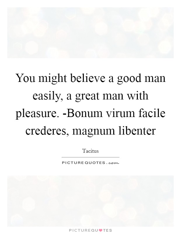 You might believe a good man easily, a great man with pleasure. -Bonum virum facile crederes, magnum libenter Picture Quote #1