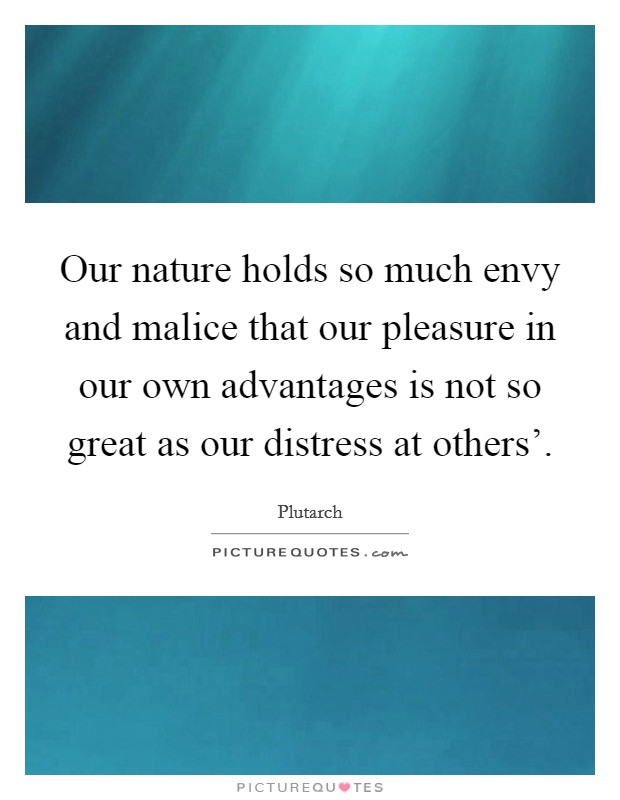 Our nature holds so much envy and malice that our pleasure in our own advantages is not so great as our distress at others' Picture Quote #1