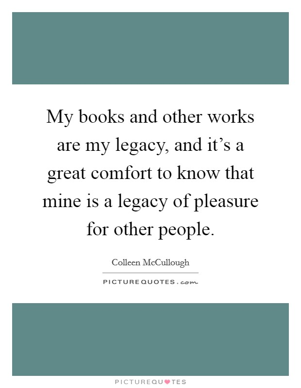 My books and other works are my legacy, and it's a great comfort to know that mine is a legacy of pleasure for other people Picture Quote #1
