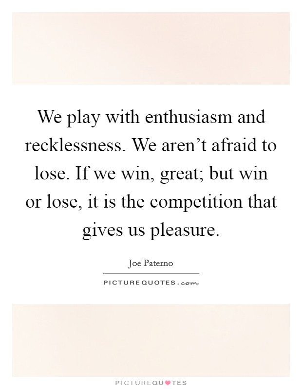 We play with enthusiasm and recklessness. We aren't afraid to lose. If we win, great; but win or lose, it is the competition that gives us pleasure Picture Quote #1