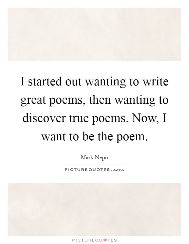 I started out wanting to write great poems, then wanting to discover true poems. Now, I want to be the poem Picture Quote #1