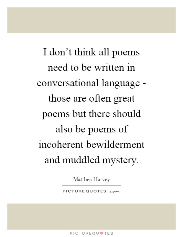 I don't think all poems need to be written in conversational language - those are often great poems but there should also be poems of incoherent bewilderment and muddled mystery Picture Quote #1