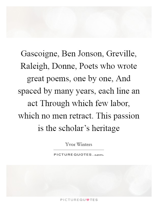 Gascoigne, Ben Jonson, Greville, Raleigh, Donne, Poets who wrote great poems, one by one, And spaced by many years, each line an act Through which few labor, which no men retract. This passion is the scholar's heritage Picture Quote #1