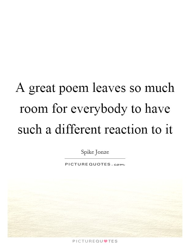 A great poem leaves so much room for everybody to have such a different reaction to it Picture Quote #1