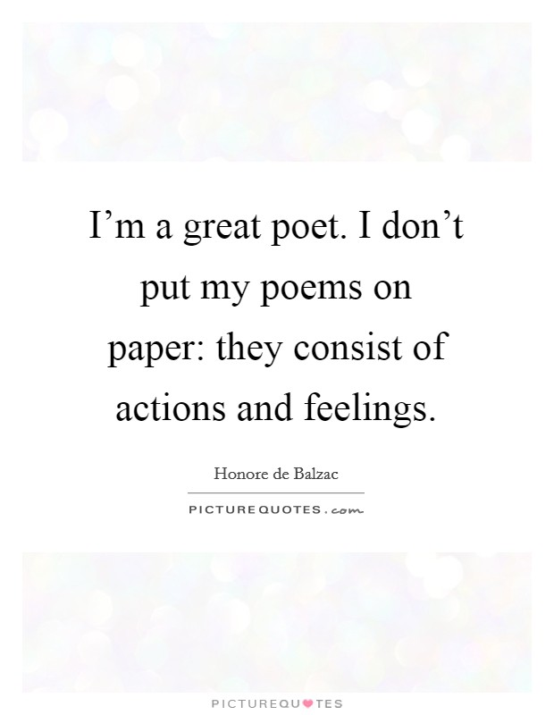 I'm a great poet. I don't put my poems on paper: they consist of actions and feelings. Picture Quote #1