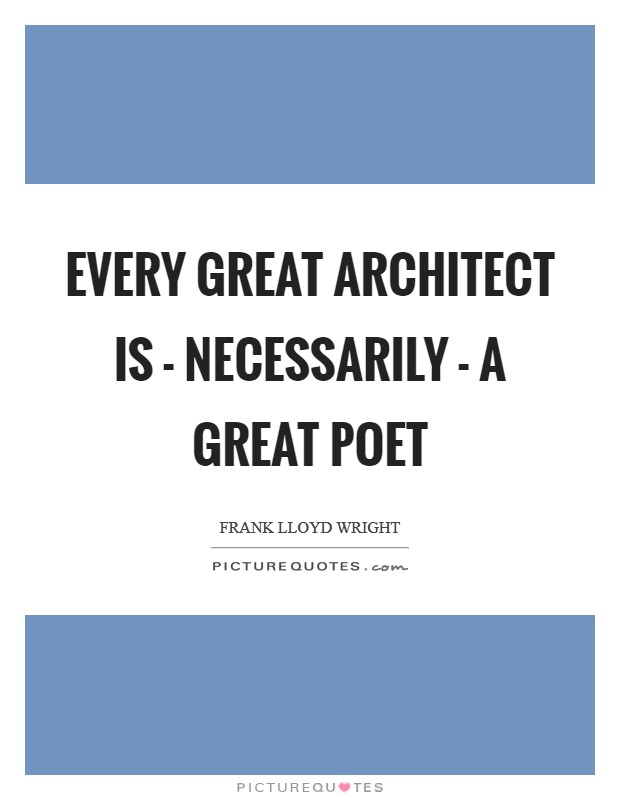 Every great architect is - necessarily - a great poet Picture Quote #1