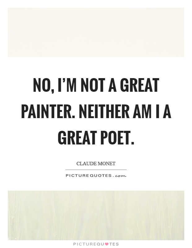 No, I'm not a great painter. Neither am I a great poet. Picture Quote #1