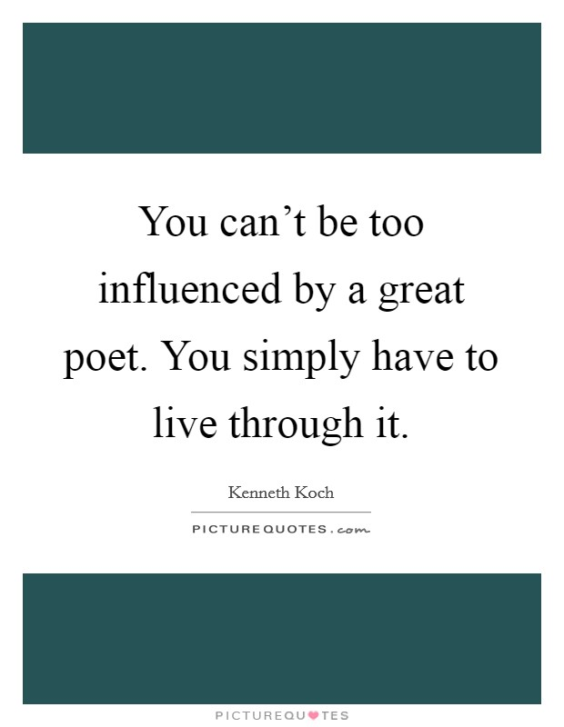 You can't be too influenced by a great poet. You simply have to live through it. Picture Quote #1