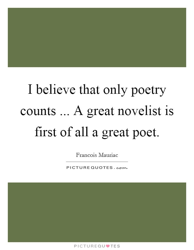 I believe that only poetry counts ... A great novelist is first of all a great poet. Picture Quote #1