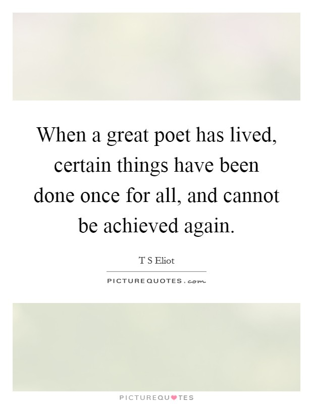 When a great poet has lived, certain things have been done once for all, and cannot be achieved again. Picture Quote #1
