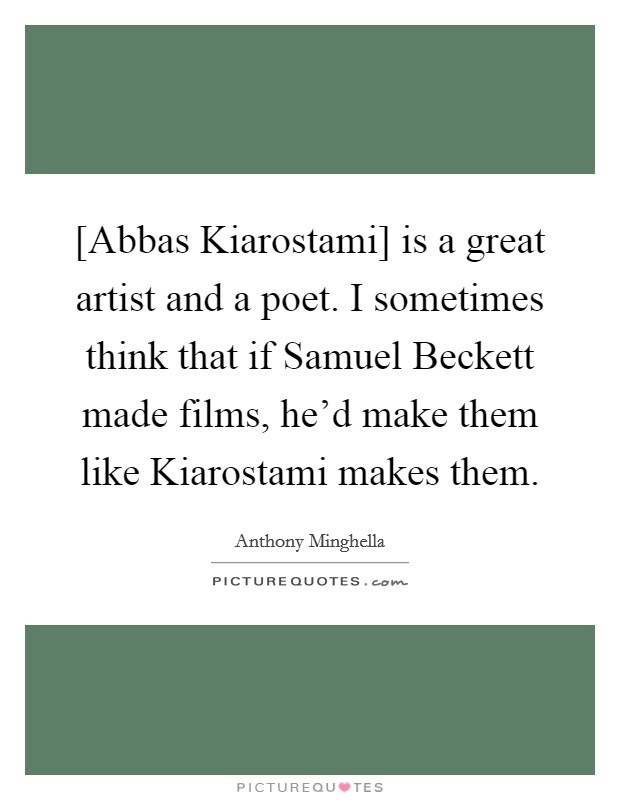 [Abbas Kiarostami] is a great artist and a poet. I sometimes think that if Samuel Beckett made films, he'd make them like Kiarostami makes them. Picture Quote #1