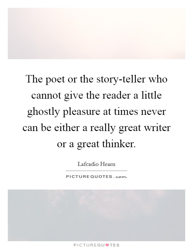 The poet or the story-teller who cannot give the reader a little ghostly pleasure at times never can be either a really great writer or a great thinker. Picture Quote #1