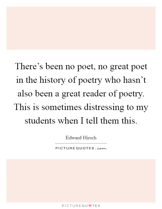 There's been no poet, no great poet in the history of poetry who hasn't also been a great reader of poetry. This is sometimes distressing to my students when I tell them this Picture Quote #1