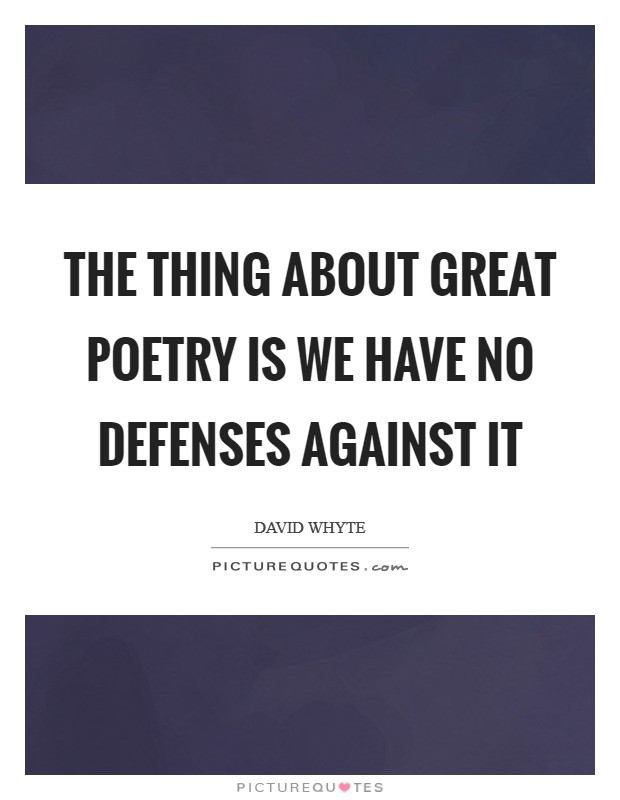 The thing about great poetry is we have no defenses against it Picture Quote #1