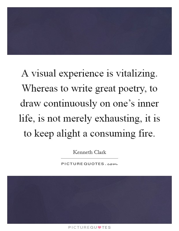 A visual experience is vitalizing. Whereas to write great poetry, to draw continuously on one's inner life, is not merely exhausting, it is to keep alight a consuming fire Picture Quote #1