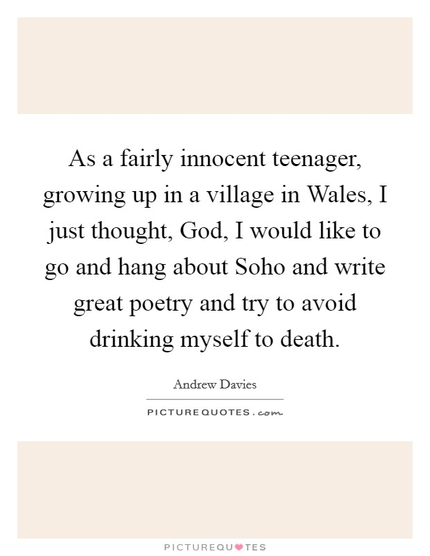 As a fairly innocent teenager, growing up in a village in Wales, I just thought, God, I would like to go and hang about Soho and write great poetry and try to avoid drinking myself to death. Picture Quote #1