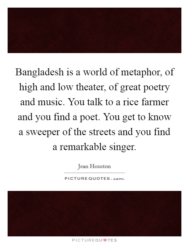 Bangladesh is a world of metaphor, of high and low theater, of great poetry and music. You talk to a rice farmer and you find a poet. You get to know a sweeper of the streets and you find a remarkable singer Picture Quote #1
