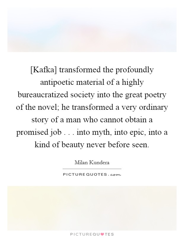 [Kafka] transformed the profoundly antipoetic material of a highly bureaucratized society into the great poetry of the novel; he transformed a very ordinary story of a man who cannot obtain a promised job . . . into myth, into epic, into a kind of beauty never before seen. Picture Quote #1