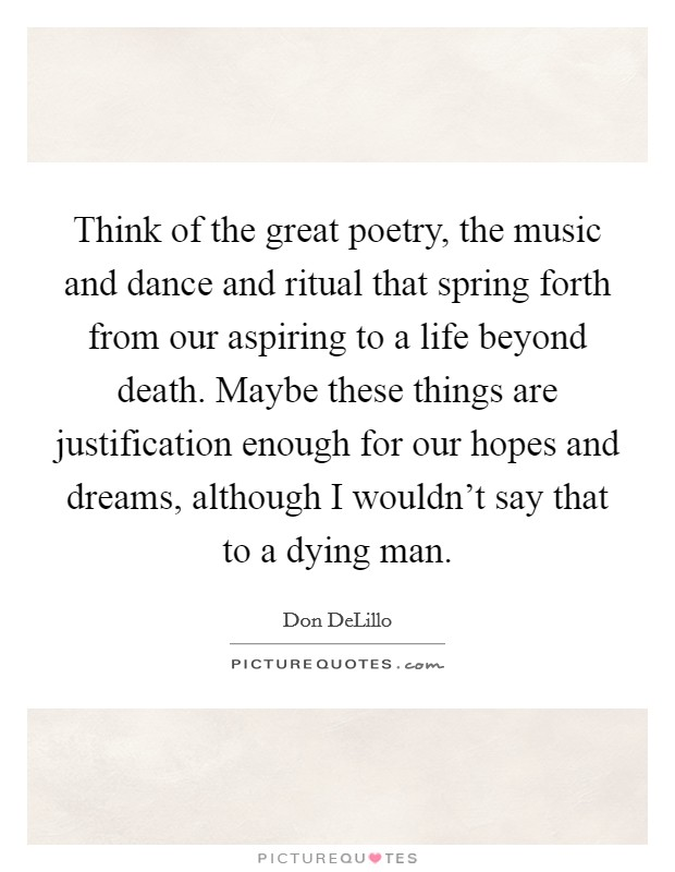 Think of the great poetry, the music and dance and ritual that spring forth from our aspiring to a life beyond death. Maybe these things are justification enough for our hopes and dreams, although I wouldn't say that to a dying man Picture Quote #1