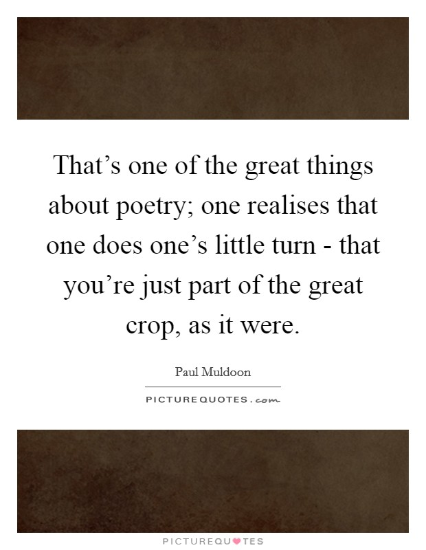 That's one of the great things about poetry; one realises that one does one's little turn - that you're just part of the great crop, as it were. Picture Quote #1