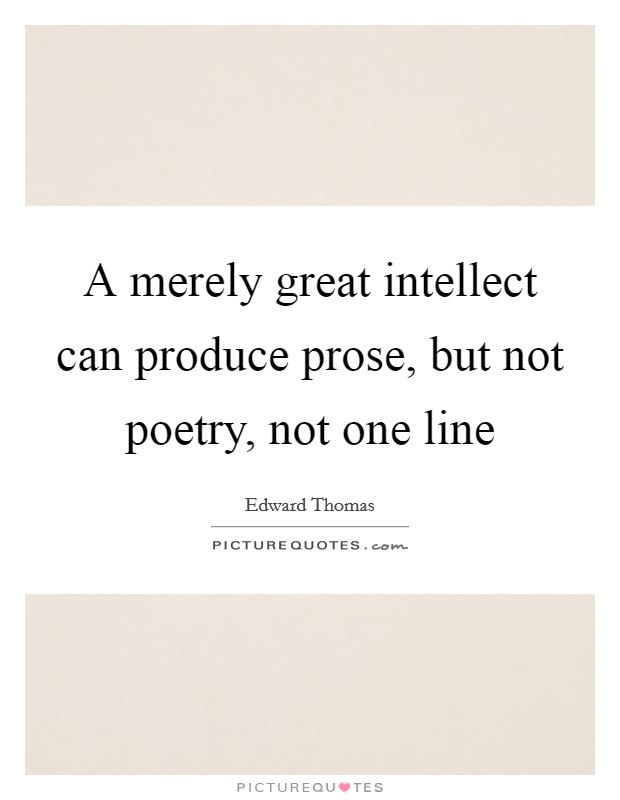 A merely great intellect can produce prose, but not poetry, not one line Picture Quote #1