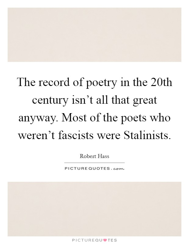 The record of poetry in the 20th century isn't all that great anyway. Most of the poets who weren't fascists were Stalinists. Picture Quote #1