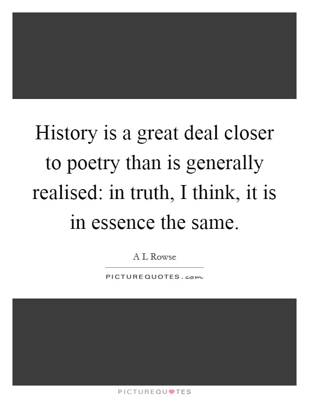 History is a great deal closer to poetry than is generally realised: in truth, I think, it is in essence the same Picture Quote #1