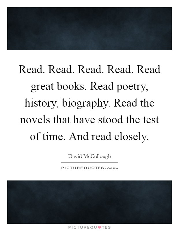 Read. Read. Read. Read. Read great books. Read poetry, history, biography. Read the novels that have stood the test of time. And read closely Picture Quote #1