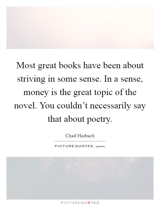 Most great books have been about striving in some sense. In a sense, money is the great topic of the novel. You couldn't necessarily say that about poetry. Picture Quote #1